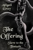 The Offering - Slave to the Tentacle ebook by Abigail Gray