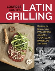 Latin Grilling - Recipes to Share, from Patagonian Asado to Yucatecan Barbecue and More ebook by Lourdes Castro