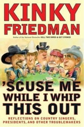'Scuse Me While I Whip This Out - Reflections on Country Singers, Presidents, and Other Troublemakers ebook by Kinky Friedman