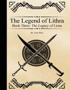 The Legend of Lithra - Book Three: The Legacy of Lions ebook by Tyler Rhea