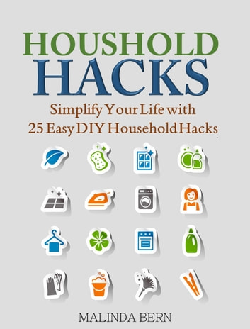 Household Hacks - Simplify Your Life with 25 Easy DIY Household Hacks ebook by Malinda Bern