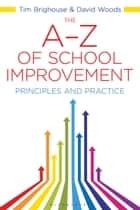 The A-Z of School Improvement - Principles and Practice ebook by David Woods, Tim Brighouse