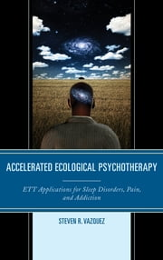 Accelerated Ecological Psychotherapy - ETT Applications for Sleep Disorders, Pain, and Addiction ebook by Steven  R. Vazquez