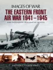 The Eastern Front Air War 1941-1945: Rare Photographs from Wartime Archives ebook by Tucker-Jones, Anthony