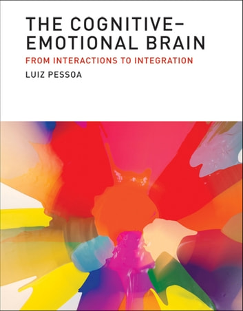 The Cognitive-Emotional Brain - From Interactions to Integration ebook by Luiz Pessoa