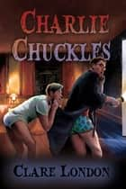 Charlie Chuckles ebook by Clare London