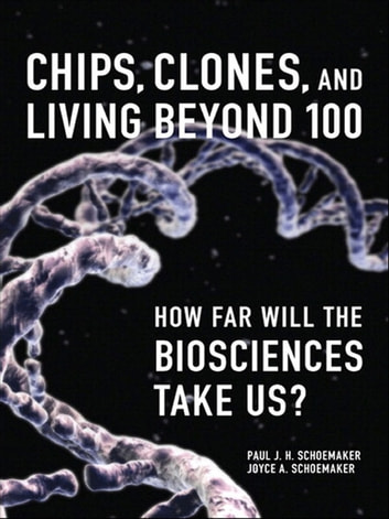 Chips, Clones, and Living Beyond 100 - How Far Will the Biosciences Take Us? ebook by Paul J. H. Schoemaker,Joyce A. Schoemaker