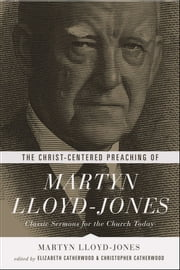 The Christ-Centered Preaching of Martyn Lloyd-Jones - Classic Sermons for the Church Today ebook by Martyn Lloyd-Jones,Elizabeth Catherwood,Christopher Catherwood