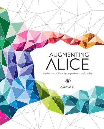 Augmenting Alice - The Future of Identity, Experience and Reality ebook by Galit Ariel