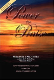 Power in Praise - How the Spiritual Dynamic of Praise Revolutionizes Lives ebook by Merlin R. Carothers