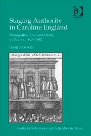 Staging Authority in Caroline England - Prerogative, Law and Order in Drama, 1625–1642 ebook by Dr Jessica Dyson,Dr Helen Ostovich