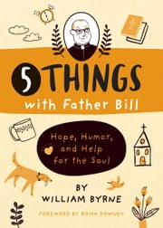 5 Things with Father Bill - Hope, Humor, and Help for the Soul ebook by Father William Byrne, Roma Downey
