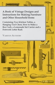 A Book of Vintage Designs and Instructions for Making Furniture and Other Household Items - Containing Two Kitchen Tables, a Hanging Tool Chest and ebook by Various