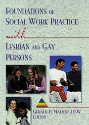 Foundations of Social Work Practice with Lesbian and Gay Persons ebook by Gerald P Mallon
