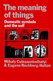 The Meaning of Things: Domestic Symbols and the Self ebook by Csikszentmihalyi, Mihaly