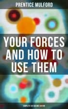 Your Forces and How to Use Them (Complete Six Volume Edition) ebook by Prentice Mulford
