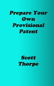 Prepare Your Own Provisional Patent ebook by Scott Thorpe