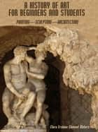 A History of Art for Beginners and Students : Painting—Sculpture—Architecture (Illustrated) ebook by Clara Erskine Clement Waters