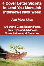 4 Cover Letter Secrets to Land You More Job Interviews Next Week - And Much More - 101 World Class Expert Facts, Hints, Tips and Advice on Cover Lette ebook by Jones, Heather