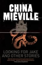 Looking for Jake and Other Stories eBook by China Miéville