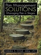 Pain Management Solutions - Managing Pain in Stages ebook by Karen A. Stephenson, Debra S. Cole