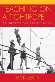 Teaching on a Tightrope - The Diverse Roles of a Great Teacher ebook by Jack Zevin