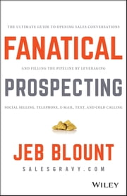 Fanatical Prospecting - The Ultimate Guide to Opening Sales Conversations and Filling the Pipeline by Leveraging Social Selling, Telephone, Email, Text, and Cold Calling ebook by Jeb Blount,Mike Weinberg