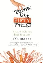 Throw Out Fifty Things - Clear the Clutter, Find Your Life ebook by Gail Blanke