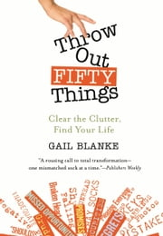 Throw Out Fifty Things - Clear the Clutter, Find Your Life ebook by Kobo.Web.Store.Products.Fields.ContributorFieldViewModel