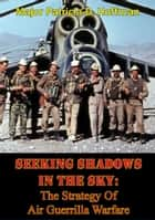 Seeking Shadows In The Sky: The Strategy Of Air Guerrilla Warfare ebook by Major Patricia D. Hoffman