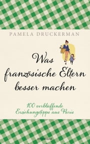 Was französische Eltern besser machen - 100 verblüffende Erziehungstipps aus Paris ebook by Kobo.Web.Store.Products.Fields.ContributorFieldViewModel