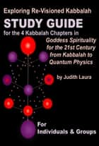 Exploring Re-Visioned Kabbalah:Study Guide for the 4 Kabbalah Chapters in Goddess Spirituality for the 21st Century by Judith Laura ebook by Judith Laura
