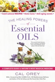 The Healing Powers of Essential Oils - A Complete Guide to Nature's Most Magical Medicine ebook by Cal Orey