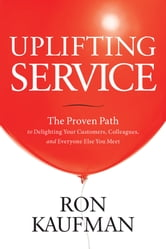 Uplifting Service: The Proven Path to Delighting Your Customers, Colleagues, and Everyone Else You Meet ebook by Ron Kaufman