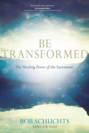 Be Transformed - The Healing Power of the Sacraments ebook by Bob Schuchts