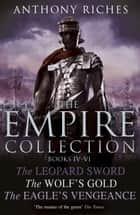 The Empire Collection Volume II - The Leopard Sword, The Wolfs Gold, The Eagles Vengeance eBook by Anthony Riches