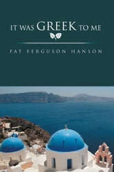 It Was Greek To Me ebook by Pat Ferguson Hanson
