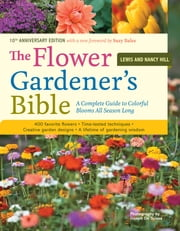 The Flower Gardener's Bible - A Complete Guide to Colorful Blooms All Season Long; 10th Anniversary Edition with a new foreword by Suzy Bales ebook by Joseph De Sciose,Lewis Hill,Nancy Hill