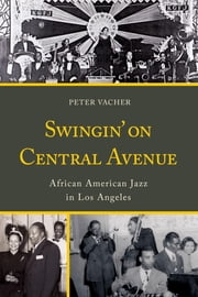 Swingin' on Central Avenue - African American Jazz in Los Angeles ebook by Peter Vacher