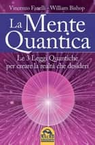 La Mente Quantica - Le 3 leggi quantiche per creare la realtà che desideri ebook by Vincenzo Fanelli, William Bishop