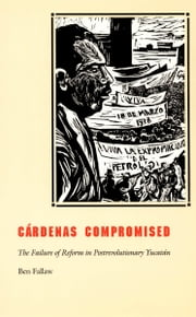 Cárdenas Compromised - The Failure of Reform in Postrevolutionary Yucatán ebook by Ben Fallaw