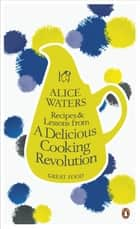 Recipes and Lessons from a Delicious Cooking Revolution ebook by Alice Waters