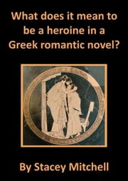 What does it mean to be a heroine in a Greek romantic novel? ebook by Stacey J. Mitchell