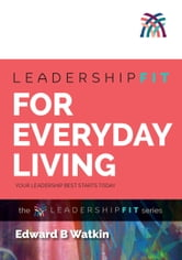 Leadershipfit for Everyday Living - Your Leadership Best Starts Today ebook by Edward B Watkin