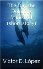 The Day the Dolphins Vanished (short story) ebook by Victor D. Lopez