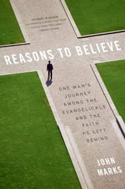 Reasons to Believe - One Man's Journey Among the Evangelicals and the Faith He Left Behind ebook by John Marks