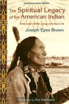The Spiritual Legacy of the American Indian - Commemorative Edition with Letters while Living with Black Elk ebook by Joseph Brown