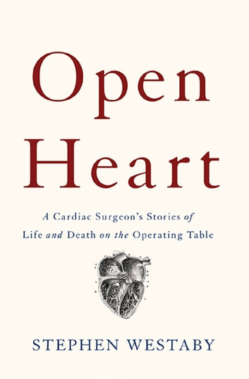 Open Heart - A Cardiac Surgeon's Stories of Life and Death on the Operating Table ebook by Stephen Westaby