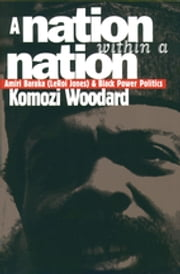 A Nation within a Nation - Amiri Baraka (LeRoi Jones) and Black Power Politics ebook by Komozi Woodard