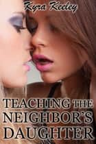 Teaching the Neighbor's Daughter ebook by Kyra Keeley